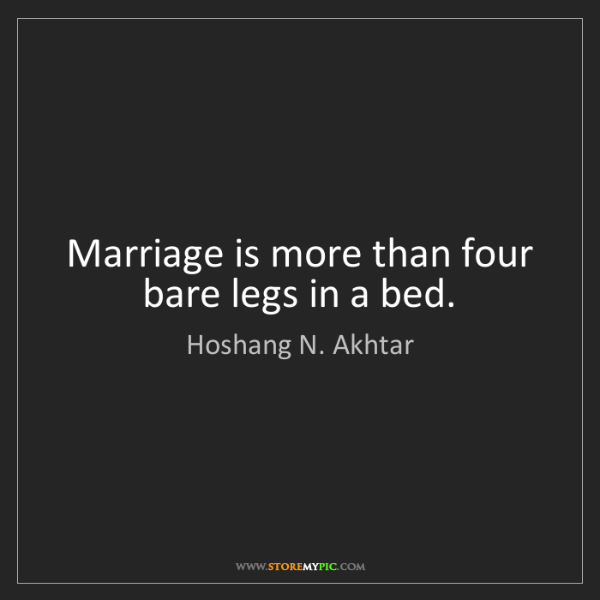 Hoshang N. Akhtar: Marriage is more than four bare legs in a bed.