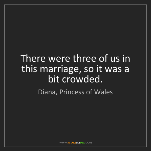 Diana, Princess of Wales: There were three of us in this marriage, so it was a...