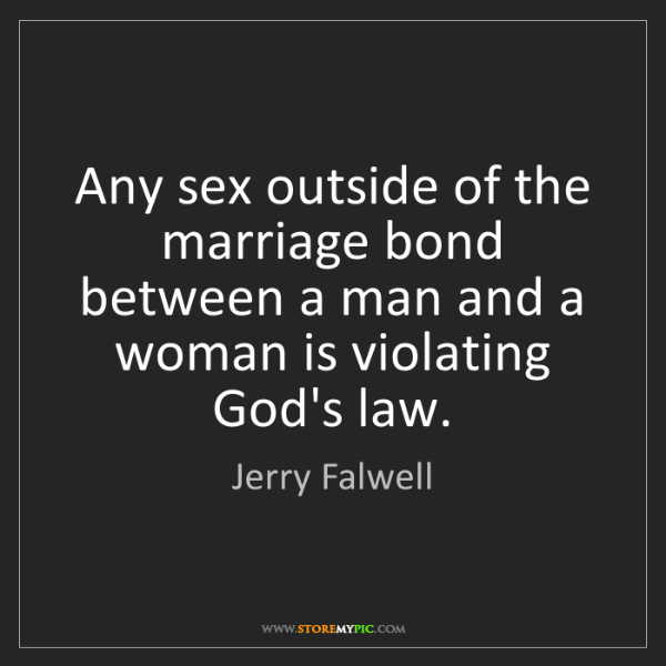 Jerry Falwell: Any sex outside of the marriage bond between a man and...