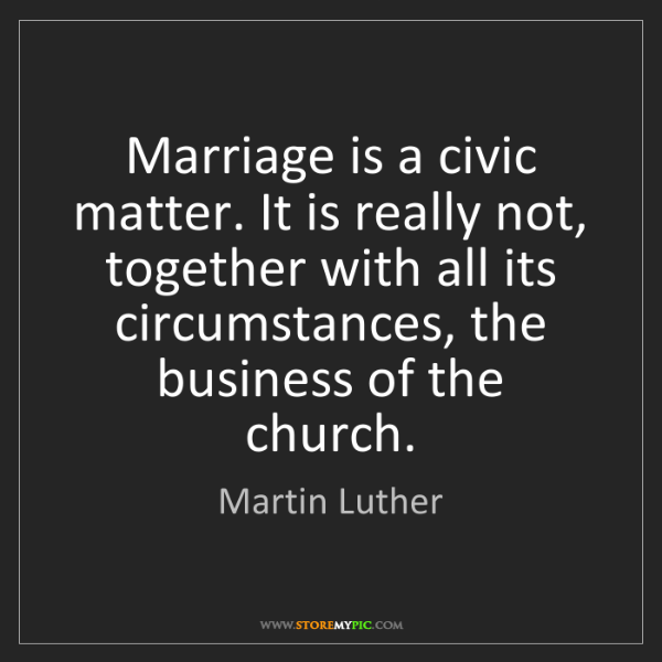 Martin Luther: Marriage is a civic matter. It is really not, together...
