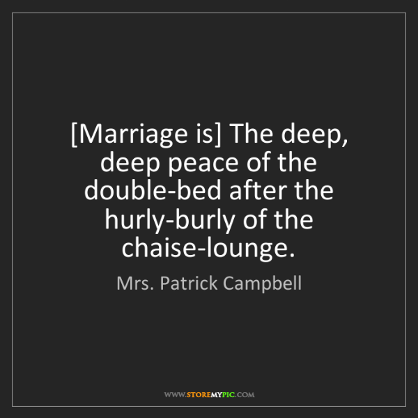 Mrs. Patrick Campbell: [Marriage is] The deep, deep peace of the double-bed...