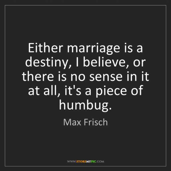 Max Frisch: Either marriage is a destiny, I believe, or there is...