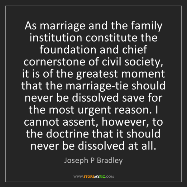 Joseph P Bradley: As marriage and the family institution constitute the...
