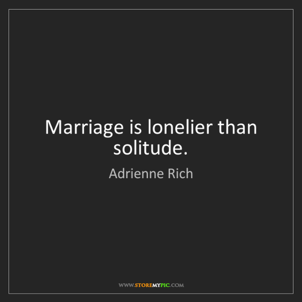 Adrienne Rich: Marriage is lonelier than solitude.
