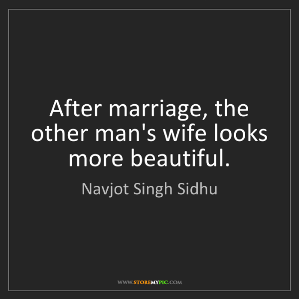 Navjot Singh Sidhu: After marriage, the other man's wife looks more beautiful.