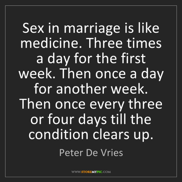 Peter De Vries: Sex in marriage is like medicine. Three times a day for...