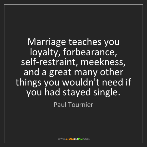 Paul Tournier: Marriage teaches you loyalty, forbearance, self-restraint,...