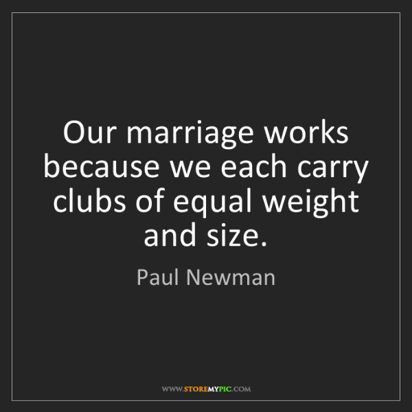 Paul Newman: Our marriage works because we each carry clubs of equal...