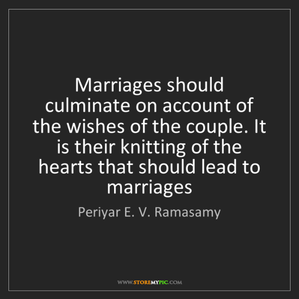 Periyar E. V. Ramasamy: Marriages should culminate on account of the wishes of...