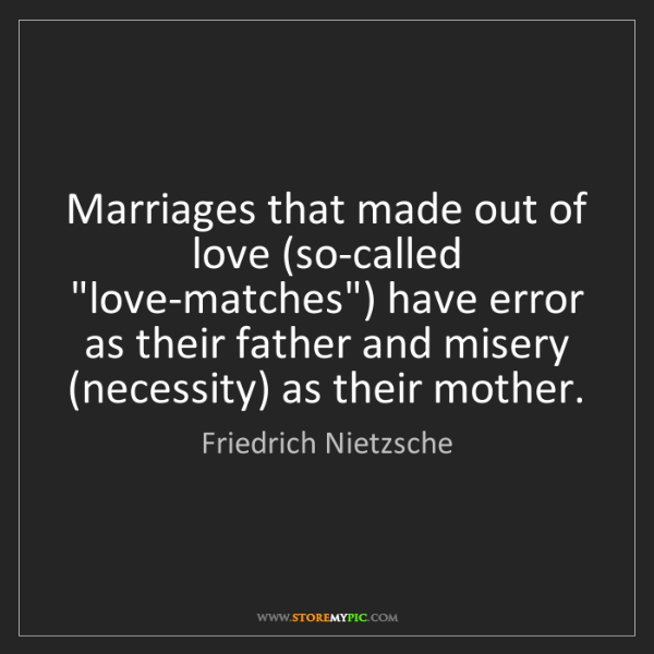 """Friedrich Nietzsche: Marriages that made out of love (so-called """"love-matches"""")..."""