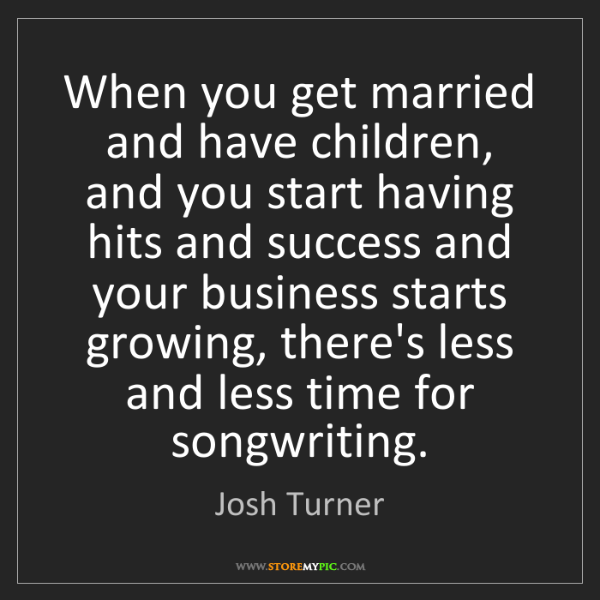 Josh Turner: When you get married and have children, and you start...