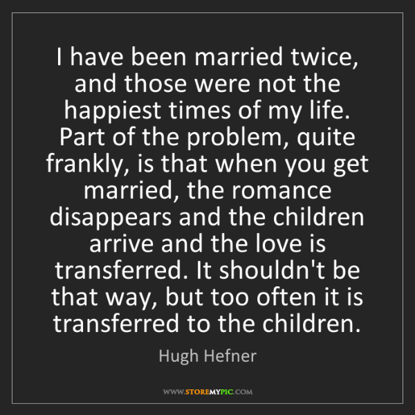 Hugh Hefner: I have been married twice, and those were not the happiest...
