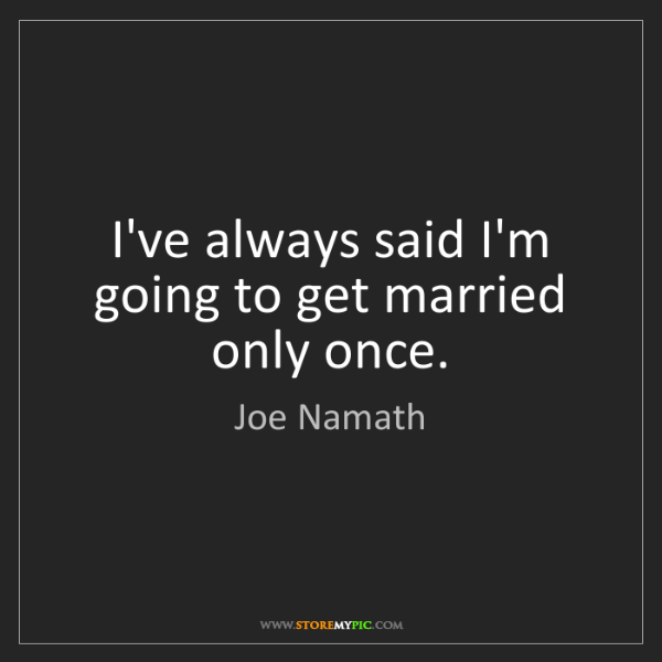 Joe Namath: I've always said I'm going to get married only once.