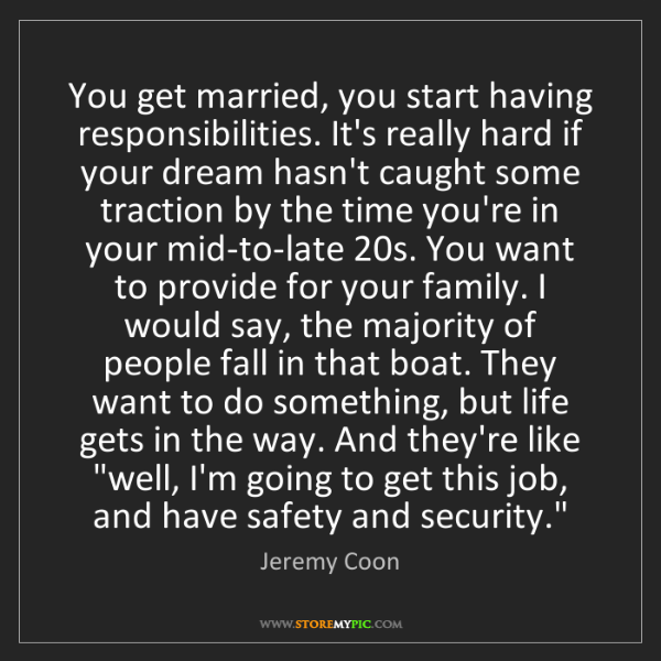 Jeremy Coon: You get married, you start having responsibilities. It's...