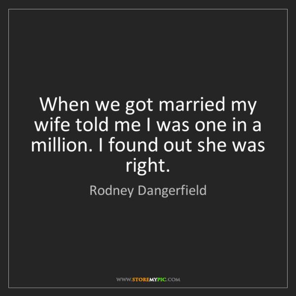 Rodney Dangerfield: When we got married my wife told me I was one in a million....
