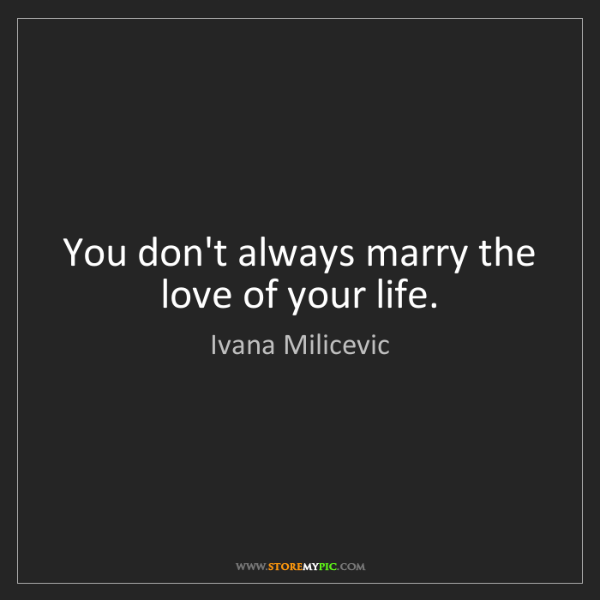 Ivana Milicevic: You don't always marry the love of your life.