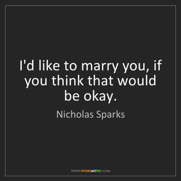 Nicholas Sparks: I'd like to marry you, if you think that would be okay.