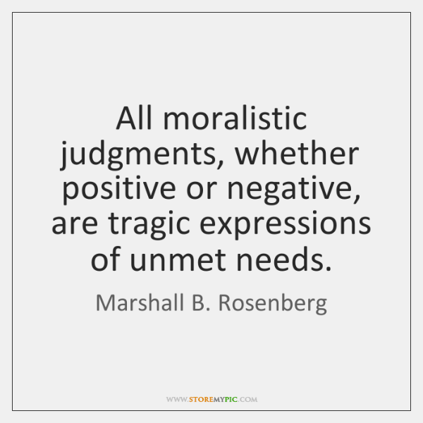 All moralistic judgments, whether positive or negative, are tragic expressions of unmet ...