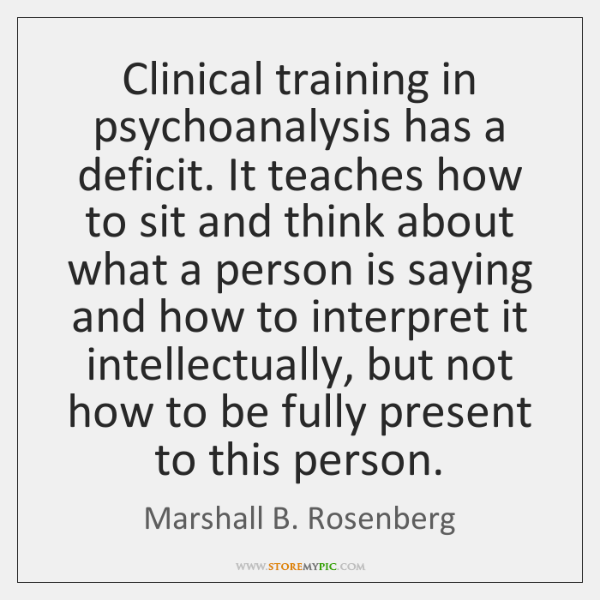 Clinical training in psychoanalysis has a deficit. It teaches how to sit ...