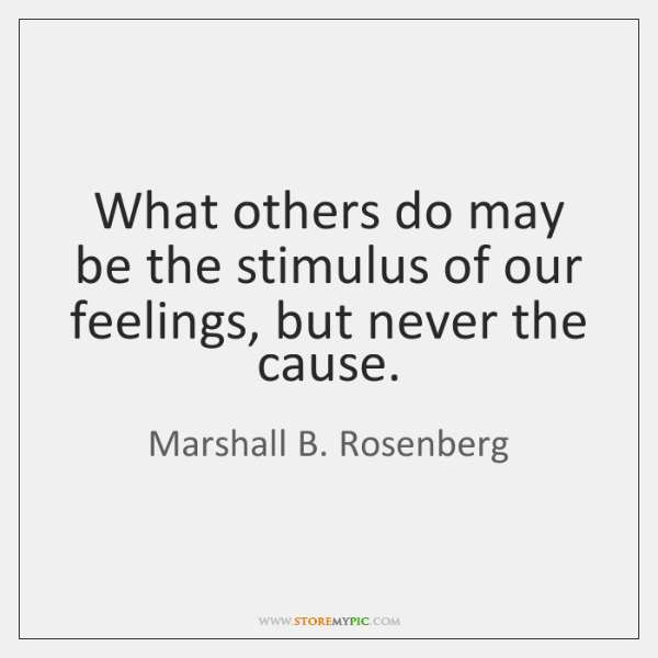 What others do may be the stimulus of our feelings, but never ...
