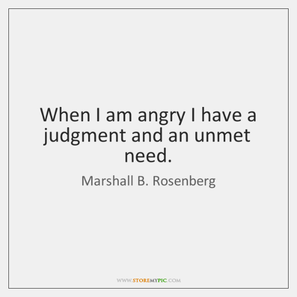 When I am angry I have a judgment and an unmet need.