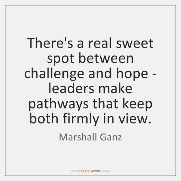 There's a real sweet spot between challenge and hope - leaders make ...