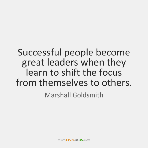 Successful people become great leaders when they learn to shift the focus ...