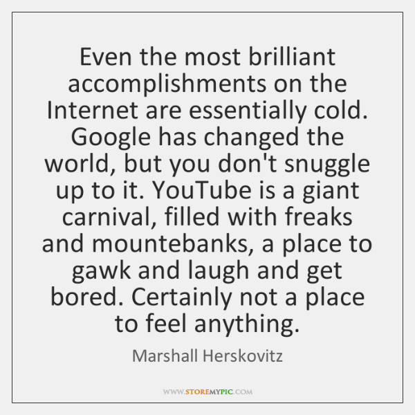Even the most brilliant accomplishments on the Internet are essentially cold. Google ...