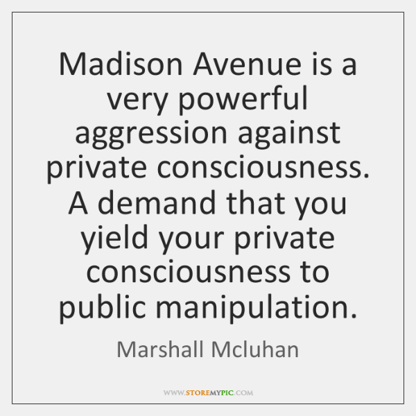 Madison Avenue is a very powerful aggression against private consciousness. A demand ...