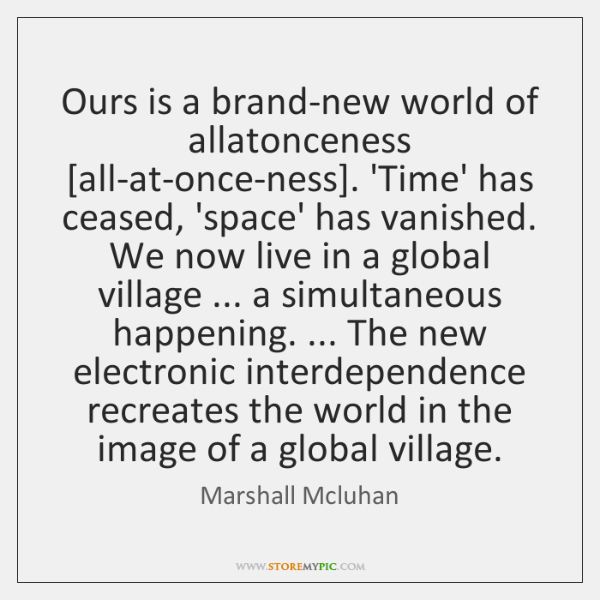 Ours is a brand-new world of allatonceness [all-at-once-ness]. 'Time' has ceased, 'space' ...