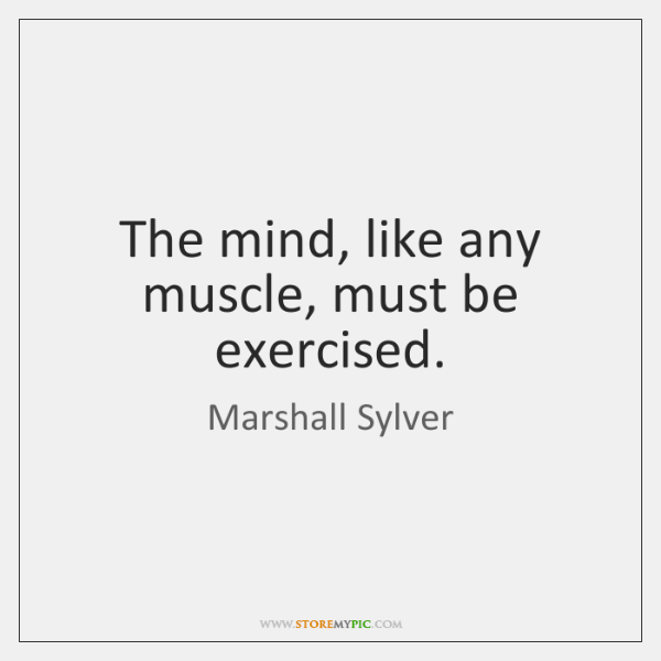 The mind, like any muscle, must be exercised.