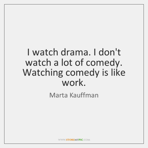 I watch drama. I don't watch a lot of comedy. Watching comedy ...