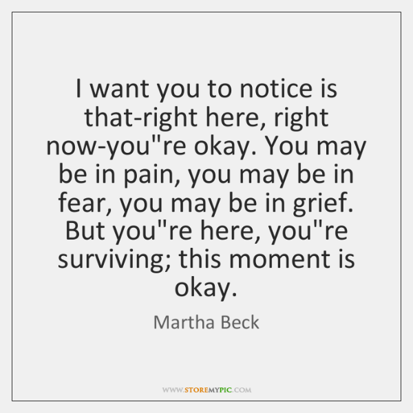 I want you to notice is that-right here, right now-you're okay. You ...