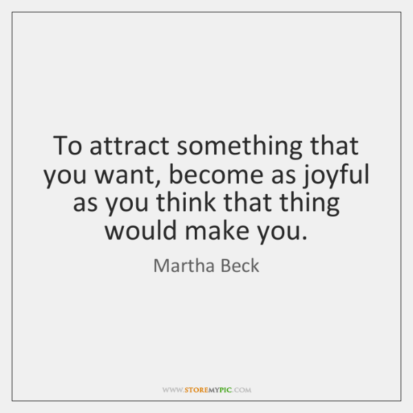 To attract something that you want, become as joyful as you think ...