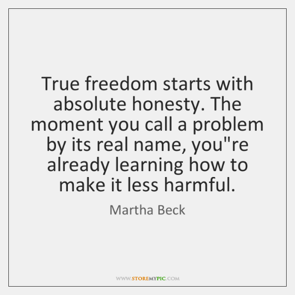 True freedom starts with absolute honesty. The moment you call a problem ...
