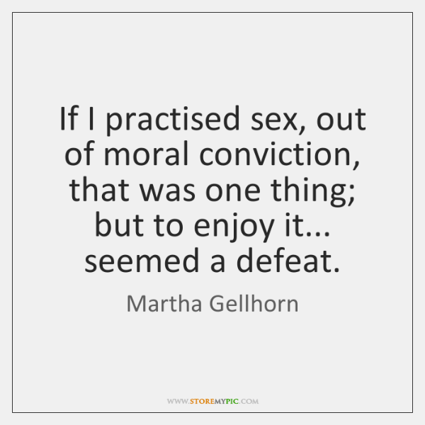 If I practised sex, out of moral conviction, that was one thing; ...