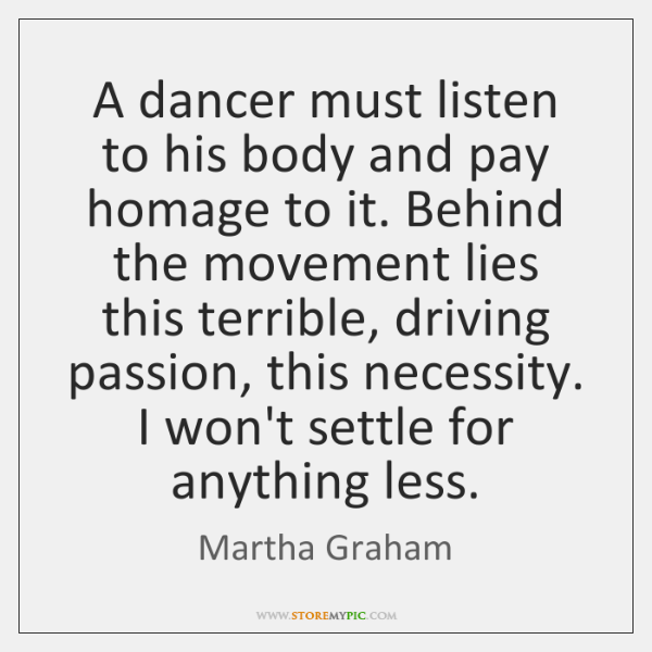 A dancer must listen to his body and pay homage to it. ...