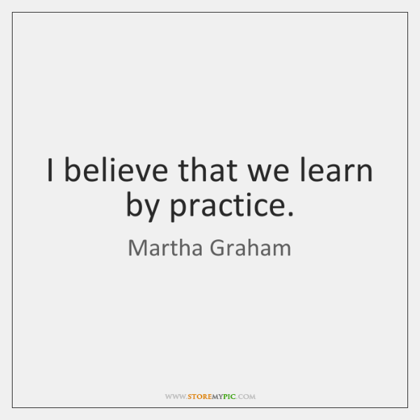 I believe that we learn by practice.