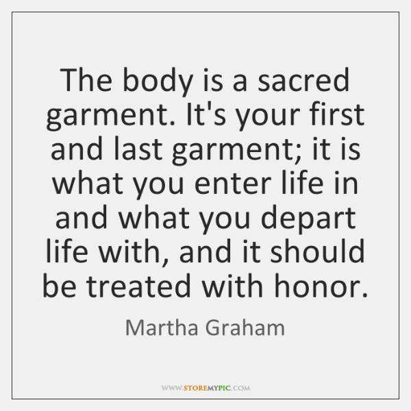 The body is a sacred garment. It's your first and last garment; ...