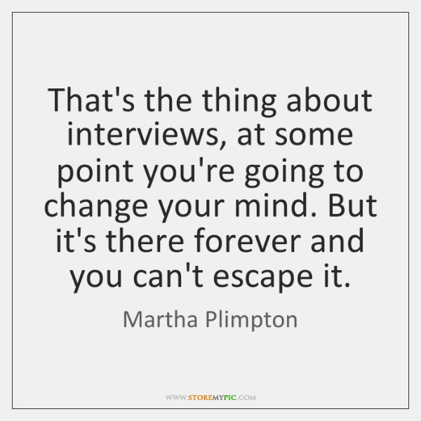 That's the thing about interviews, at some point you're going to change ...