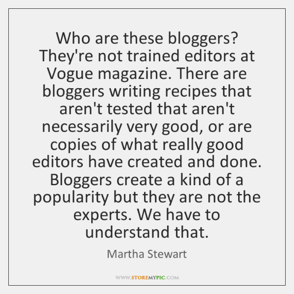 Who are these bloggers? They're not trained editors at Vogue magazine. There ...