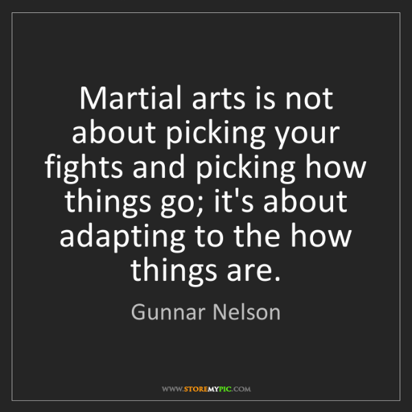 Gunnar Nelson: Martial arts is not about picking your fights and picking...