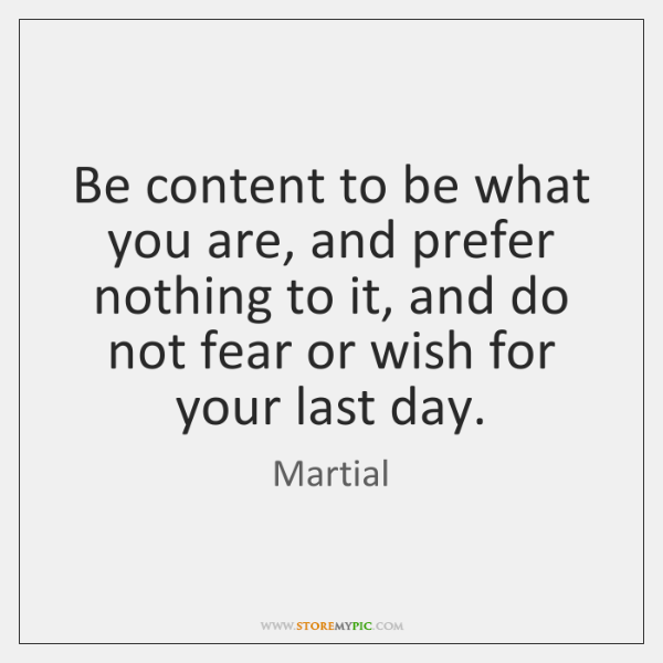 Be content to be what you are, and prefer nothing to it, ...