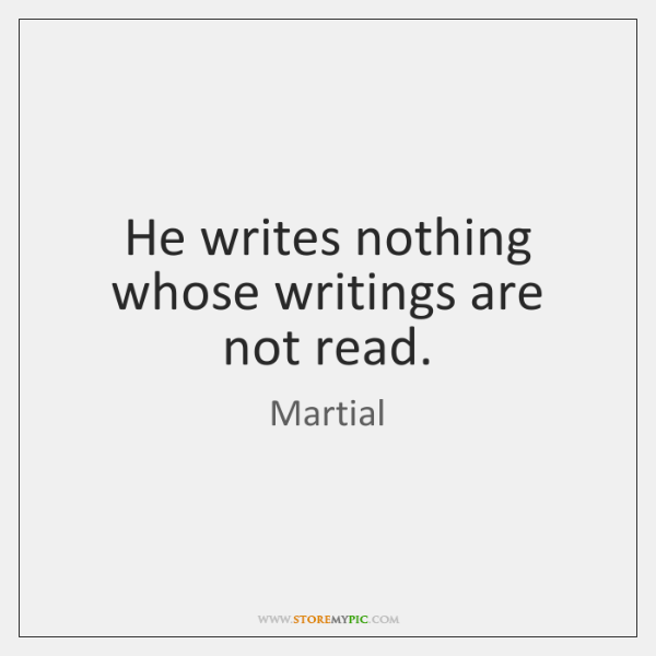 He writes nothing whose writings are not read.