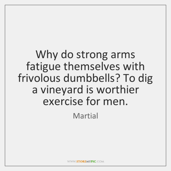 Why do strong arms fatigue themselves with frivolous dumbbells? To dig a ...