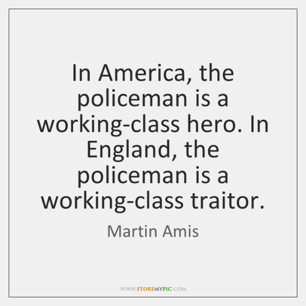 In America, the policeman is a working-class hero. In England, the policeman ...