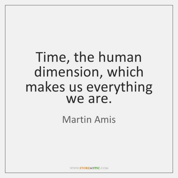 Time, the human dimension, which makes us everything we are.