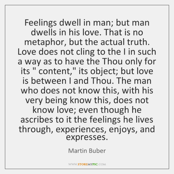 Feelings dwell in man; but man dwells in his love. That is ...