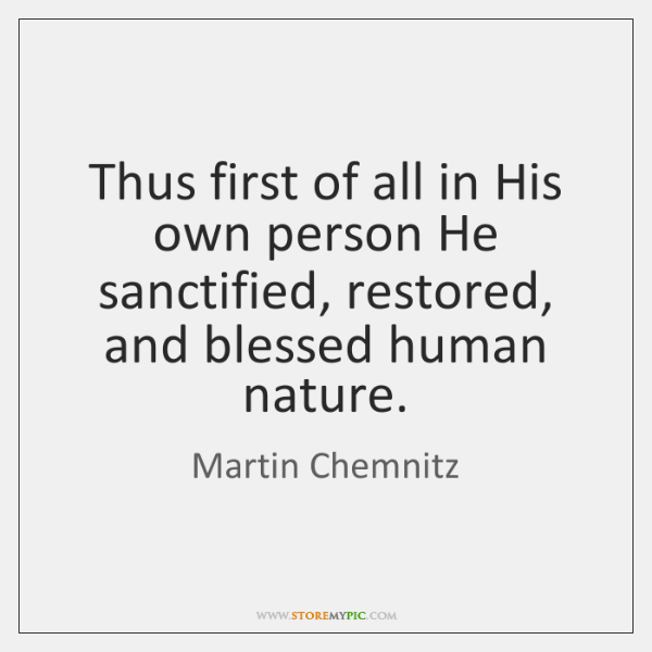 Thus first of all in His own person He sanctified, restored, and ...