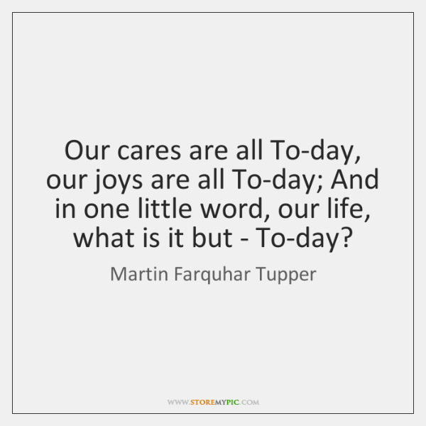 Our cares are all To-day, our joys are all To-day; And in ...